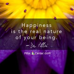 """Happiness is the real nature of your being"" ~ Dr. Pillai"