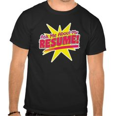 Think of it as networking in action. Ask me about my Resume! Shirts