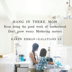 "Yes, motherhood is hard work. But it is also good work. And God's Word says this about good work, ""… let us not grow weary of doing good, for in due season we will reap, if we do not give up"" (Galatians 6:9).  See those last four words? Do. Not. Give. Up.  Mom, don't turn in your resignation just yet. You aren't finished. There will be a harvest … in due season. - Karen Ehman"