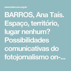 BARROS, Ana Taís. Espaço, território, lugar nenhum? Possibilidades comunicativas do fotojornalismo on-line