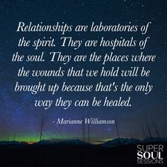 "Marianne Williamson Quote about Relationships ""Relationships are laboratories of the spirit. They are hospitals of the soul. They are the places where the wounds that we hold will be brought up because that's the only way they can be healed."""