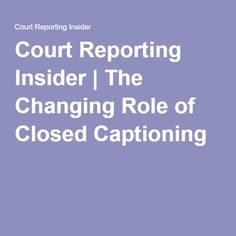 Court Reporting Insider | The Changing Role of Closed Captioning