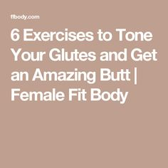 6 Exercises to Tone Your Glutes and Get an Amazing Butt | Female Fit Body