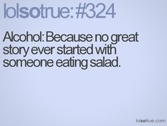 Alcohol: Because no great story ever started with someone eating salad