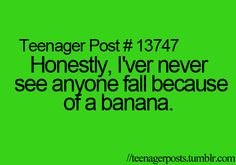 NO BUT SOMEONE ACTUALLY SLIPPED ON A BANANA PEEL AT MY SCHOOL AND IT WAS FREAKING HILARIOUS IT WAS THE HIGHLIGHT OF MY LIFE