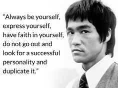 """Always be yourself, express yourself, have faith in yourself, do not go out and look for a successful personality and duplicate it."" - Bruce Lee"