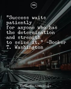 """""""Success waits patiently for anyone who has the determination and strength to seize it."""" -Booker T. True Quotes About Life, Life Quotes To Live By, True Sayings, Motivational Picture Quotes, Motivational Quotes For Students, Movie Quotes, Determination Quotes, Death Quotes, Wisdom Quotes"""