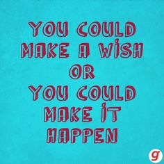 You could make a wish or you could make it happen. So get out there and change the world.. www.linkagoal.com #Goal #AchieveGoals Uplifting Quotes, Positive Quotes, Motivational Quotes, Inspirational Quotes, Goal Quotes, Daily Quotes, Forever Living Products, Make It Happen, Quote Posters