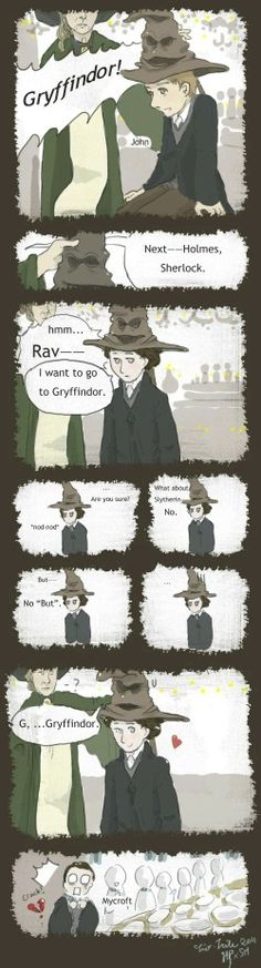 Johnlock in hogwarts! <-- Although techincally, Sherlock would be sorted first since his last name is Holmes and John's last name is Watson, so Sherlock wouldn't know John is a Gryffindor until he was already sorted. But then again, knowing Sherlock, he would already have placed everyone in their respective houses by the time the train pulled into the Hogsmeade station.