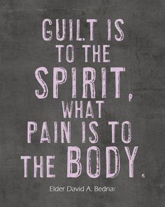 Guilt is to the spirit what pain is to the body.
