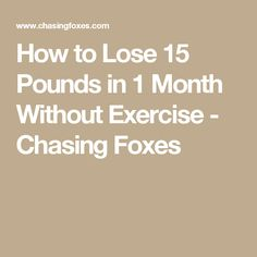 How to Lose 15 Pounds in 1 Month Without Exercise - Chasing Foxes