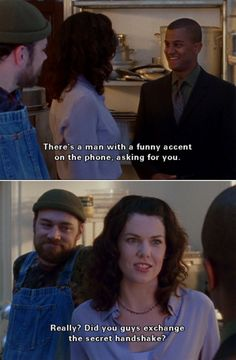 Michel: There's a man with a funny accent on the phone asking for you. Lorelai: Really? Did you guys exchange the secret handshake?