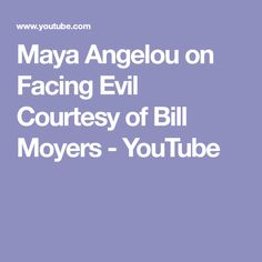 Maya Angelou on Facing Evil Courtesy of Bill Moyers - YouTube