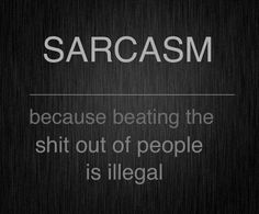 "Right? Some people say;  ""Sarcasm is the lowest form of wit"" I disagree! Nothing is better than a rapid fire blast of sarcasm in the face of the latest idiot you had to deal with."