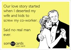 Our love story started when I deserted my wife and kids to screw my co-worker. Said no real man ever.
