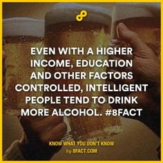 Even with a higher income, education and other factors controlled, intelligent people tend to drink more alcohol.