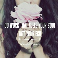 Do work that fuels your soul not your ego | Mompreneur. Inspirational Quotes for Female Entrepreneurs. Lady Boss. Creative Momista. Game Changer. Brave. Fearless. Unstoppable. Courageous. | http://creativemomista.com