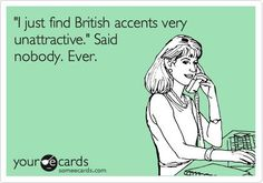 """I just find British accents very unattractive."" Said nobody. Ever! :)"