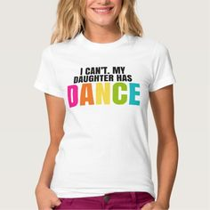 I Can't.  My Daughter Has Dance. T-Shirt