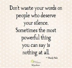 Don't waste your words on people who deserve your silence.  Sometimes the most powerful thing you can say is nothing at all.  ~ Mandy Hale