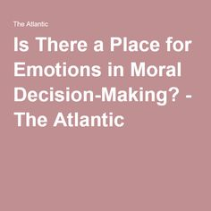 Is There a Place for Emotions in Moral Decision-Making? - The Atlantic