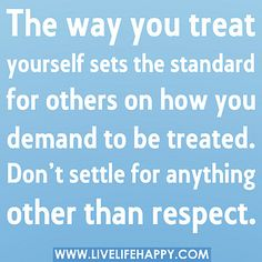 The way you treat yourself sets the standard for others on how you demand to be treated. Don't settle for anything other than respect.