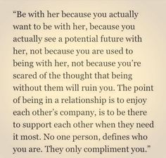 """Be with her because you actually want to be with her, because you actually see a potential future with her, not because you are used to being with her, not because you're scared of the thought that being without them will ruin you. The point of being in a relationship is to enjoy each other's company, is to be there to support each other when they need it most. No one person defines who you are. They only compliment you."""""""