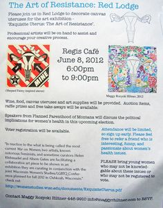 The Montana Red Lodge Art of Resistance league held an activist evening in June 2012 to hear speakers from Planned Parenthood, register people to vote, and offered wine, food, and canvas uteruses to those who would like to learn about the issues, and decorate their own uterus.  Professional artists  were on hand to assist and encourage participants creative process.  We thank them for using this project to share information about the issues! Collaborative Art Projects, Red Lodge, Wine Food, Speakers, Fundraising, Montana, Encouragement, June, Artists