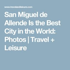 San Miguel de Allende Is the Best City in the World: Photos | Travel + Leisure
