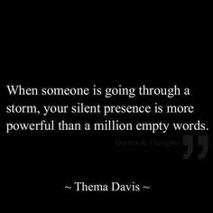 When someone is going through a storm, your silent presence is more powerful than a million empty words. ~ Thema Davis ~