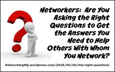 "Networkers! ~ New article, ""Are You Asking the ""Right"" Questions?"" on my ‪#‎Networking‬ Blog (designed not to sell, but to teach!). Something new about networking is posted every 4th day! More than 515 FREE Articles! Tell your friends by clicking ""SHARE."" ~ https://NetworkingHQ.wordpress.com/2015/06/30/the-right-questions  Two other Networking HotSpots:   http://www.TenCommitmentsofNetworking.com https://www.Facebook.com/NetworkingHeadquarters"