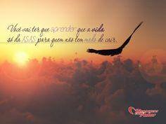 Você vai ter que aprender que a vida só dá asas para quem não tem medo de cair. #vida #asas #medo #cair