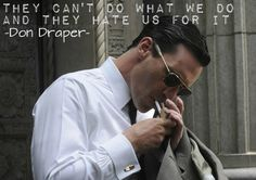 """Don draper """"They can't do what we do and they hate us for it"""""""