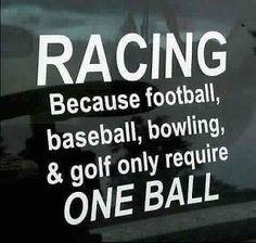 Racing. Hahaha I know someone who would like this. - Racing. Because football, baseball, bowling & golf only reqire one ball.