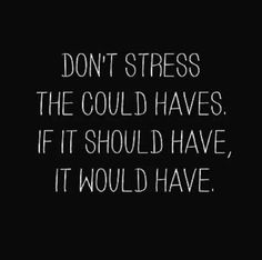 """Don't stress the could haves. If it should have, it would have."""