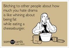 Bitching to other people about how much you hate drama is like whining about being fat while eating a cheeseburger.