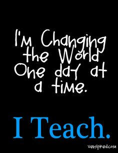 I change the world one day at a time I teach | Changing the World One Day at a Time. I Teach. - Teachers With ...