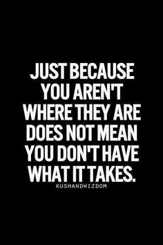 just because you aren't where they are does not mean you don't have what it takes
