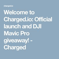 Welcome to Charged.io: Official launch and DJI Mavic Pro giveaway! - Charged