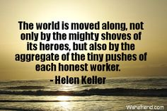 The world is moved not only by the mighty shoves of the heroes, but also by the aggregate of the tiny pushes of each honest worker. -- Helen Keller