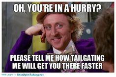 I will totally tell you how! if i tailgate you, you'll get the hell out of my way. :D