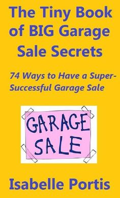 Free Kindle Book For A Limited Time : The Tiny Book of Big Garage Sale Secrets: 74 Ways to Have a Super-Successful Garage Sale - Is your garage a disgusting, festering black hole full of broken-down furniture, flat sports balls, clothes you'll never wear again, and who-knows-what-else?  Well, then it's time to get off your derrierre and have a super-successful garage sale. And this book by Isabelle Portis can show you how.