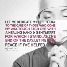 Let me dedicate my life today to the care of those who come my way. Touch each one with a healing hand & gentle art for which I stand. When the day is done, let me rest in peace if I've just helped one.  For more #nursing quotes: visit: http://nurseslabs.com/25-inspirational-quotes-every-nurse-read/ #nurses #RN #nurse #humor #quotes
