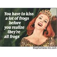 Frogs.. Seriously though.. Why kiss lots of frogs? So you can say You changed him? Find him chase that slippery frog down. And Your kiss changes him? Lol conceited to think he needed you to be a better person. Two people should start as equals to have good luck in the future.. I don't believe the chicks weaker. Or a guys not ready for a true loves kiss.. frog got the kiss for what? he tried Hard? to get the kiss.. or tried running from it? lol