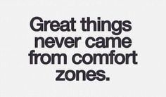 Great things never came from comfort zones