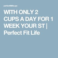 WITH ONLY 2 CUPS A DAY FOR 1 WEEK YOUR ST | Perfect Fit Life