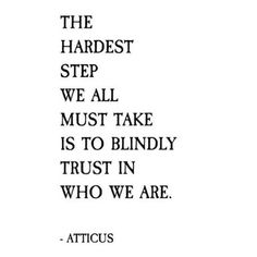 The hardest step we all must take is to blindly trust in who we are.