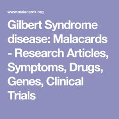 Gilbert Syndrome disease:  Malacards - Research Articles, Symptoms, Drugs, Genes, Clinical Trials