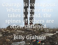 Courage is contagious. When a brave man takes a stand, the spines of others are often stiffened.  Billy Graham
