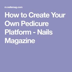 How to Create Your Own Pedicure Platform - Nails Magazine